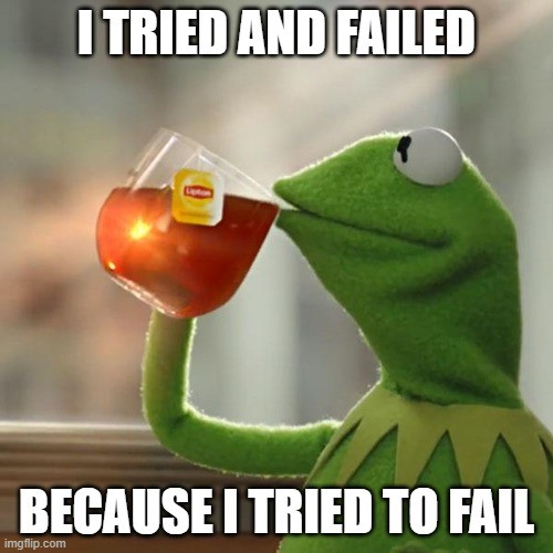 Kermit drinking lipton iced tea with text saying I tried and failed because I tried to fail. meme