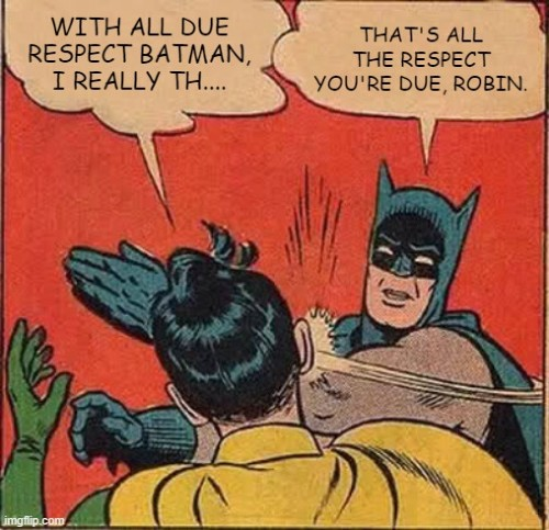 Robin says with all due respect batman. batman slaps robin saying that's all the respect he is due. meme