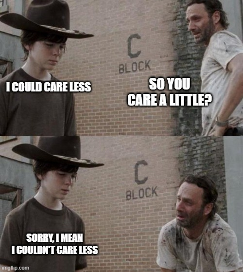 son says I could care less so his dad asks if he cares a little he then corrects himself to I couldn't care less and the dad cries. meme